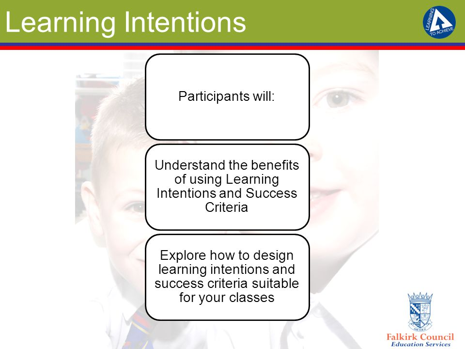 Learning Intentions Participants will: Understand the benefits of using Learning Intentions and Success Criteria Explore how to design learning intent
