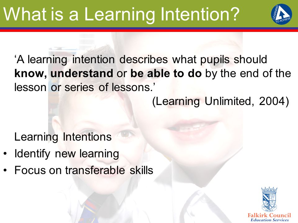What is a Learning Intention? 'A learning intention describes what pupils should know, understand or be able to do by the end of the lesson or series