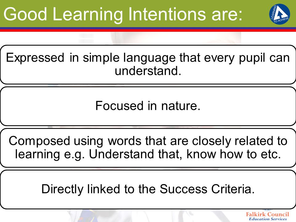 Good Learning Intentions are: Expressed in simple language that every pupil can understand. Focused in nature. Composed using words that are closely r