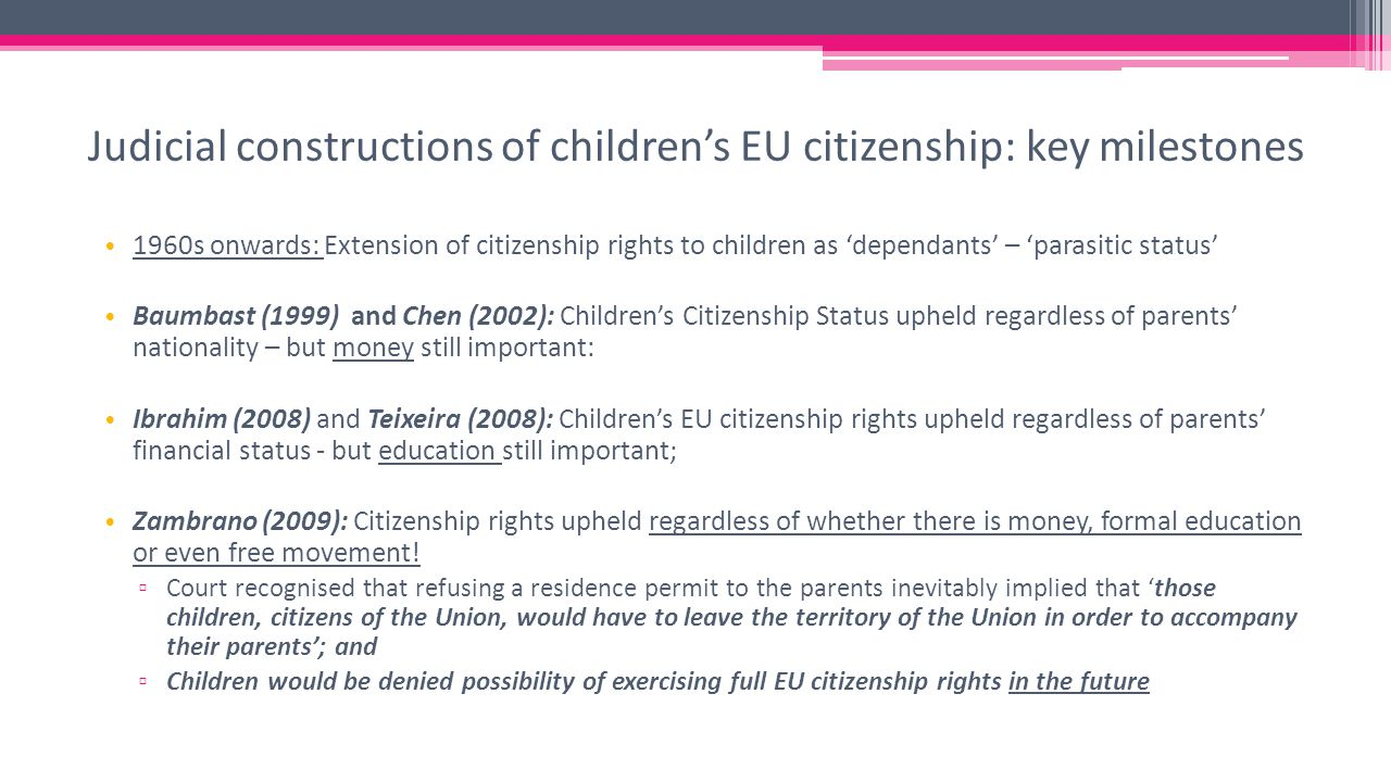 1960s onwards: Extension of citizenship rights to children as 'dependants' – 'parasitic status' Baumbast (1999) and Chen (2002): Children's Citizenship Status upheld regardless of parents' nationality – but money still important: Ibrahim (2008) and Teixeira (2008): Children's EU citizenship rights upheld regardless of parents' financial status - but education still important; Zambrano (2009): Citizenship rights upheld regardless of whether there is money, formal education or even free movement.