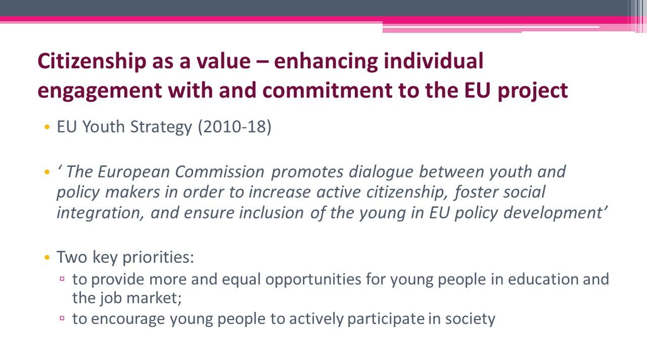 EU Youth Strategy (2010-18) ' The European Commission promotes dialogue between youth and policy makers in order to increase active citizenship, foster social integration, and ensure inclusion of the young in EU policy development' Two key priorities: ▫ to provide more and equal opportunities for young people in education and the job market; ▫ to encourage young people to actively participate in society Citizenship as a value – enhancing individual engagement with and commitment to the EU project