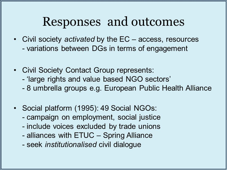 Responses and outcomes Civil society activated by the EC – access, resources - variations between DGs in terms of engagement Civil Society Contact Gro