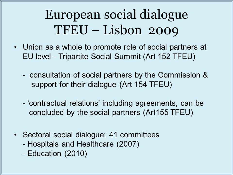 European social dialogue TFEU – Lisbon 2009 Union as a whole to promote role of social partners at EU level - Tripartite Social Summit (Art 152 TFEU) - consultation of social partners by the Commission & support for their dialogue (Art 154 TFEU) - 'contractual relations' including agreements, can be concluded by the social partners (Art155 TFEU) Sectoral social dialogue: 41 committees - Hospitals and Healthcare (2007) - Education (2010)