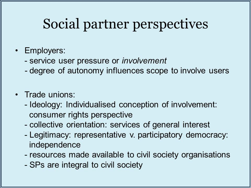 Social partner perspectives Employers: - service user pressure or involvement - degree of autonomy influences scope to involve users Trade unions: - I