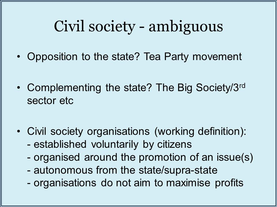 Civil society - ambiguous Opposition to the state? Tea Party movement Complementing the state? The Big Society/3 rd sector etc Civil society organisat