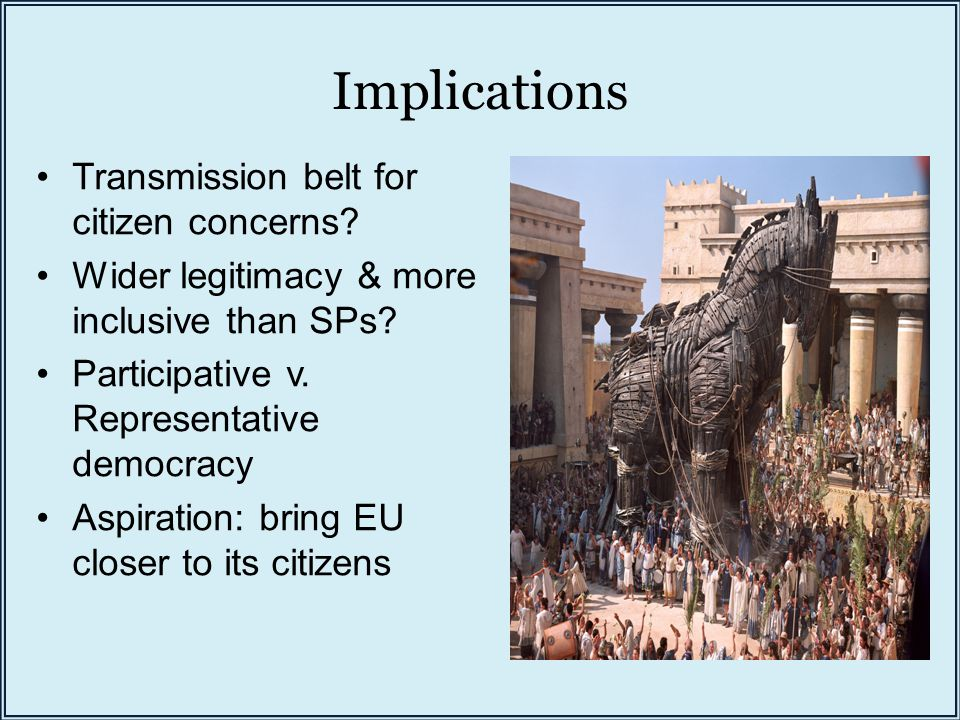 Implications Transmission belt for citizen concerns? Wider legitimacy & more inclusive than SPs? Participative v. Representative democracy Aspiration: