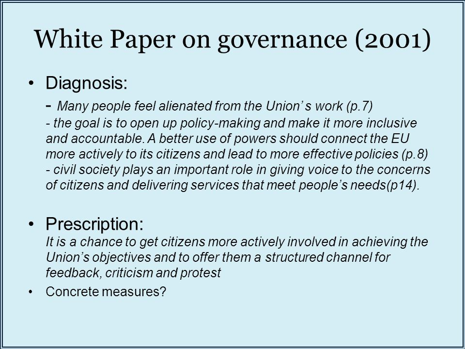 White Paper on governance (2001) Diagnosis: - Many people feel alienated from the Union' s work (p.7) - the goal is to open up policy-making and make it more inclusive and accountable.