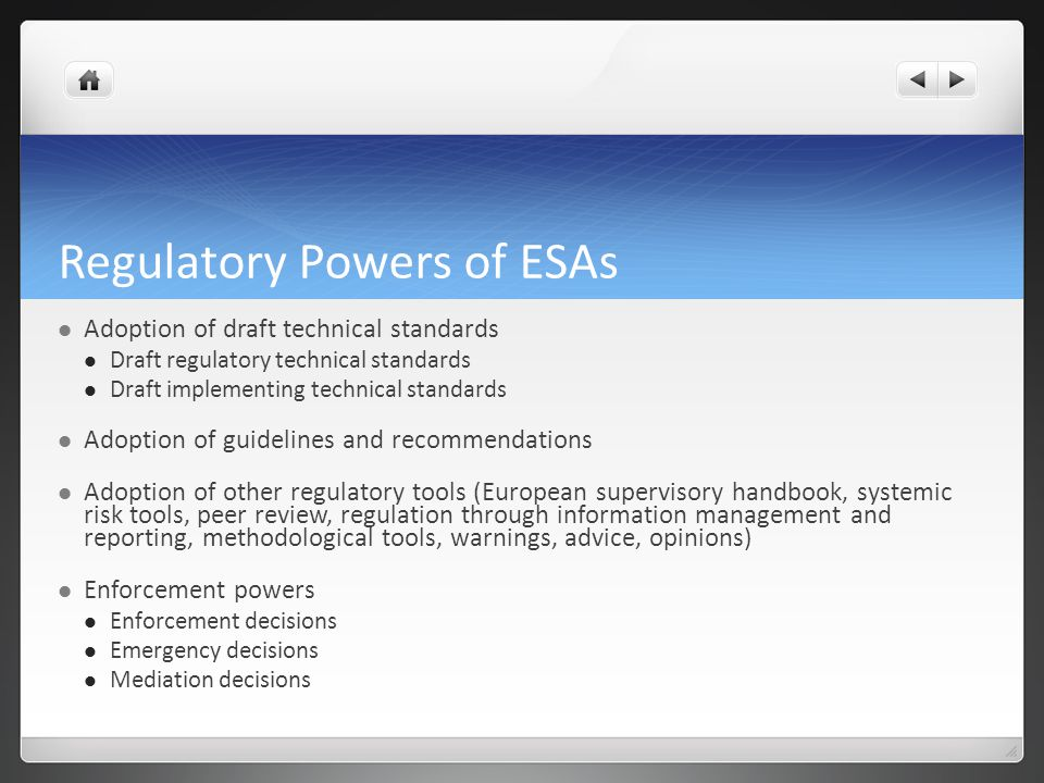Regulatory Powers of ESAs Adoption of draft technical standards Draft regulatory technical standards Draft implementing technical standards Adoption of guidelines and recommendations Adoption of other regulatory tools (European supervisory handbook, systemic risk tools, peer review, regulation through information management and reporting, methodological tools, warnings, advice, opinions) Enforcement powers Enforcement decisions Emergency decisions Mediation decisions