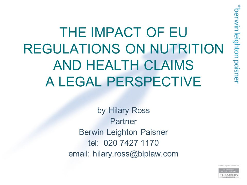 THE IMPACT OF EU REGULATIONS ON NUTRITION AND HEALTH CLAIMS A LEGAL PERSPECTIVE by Hilary Ross Partner Berwin Leighton Paisner tel: 020 7427 1170 email: hilary.ross@blplaw.com