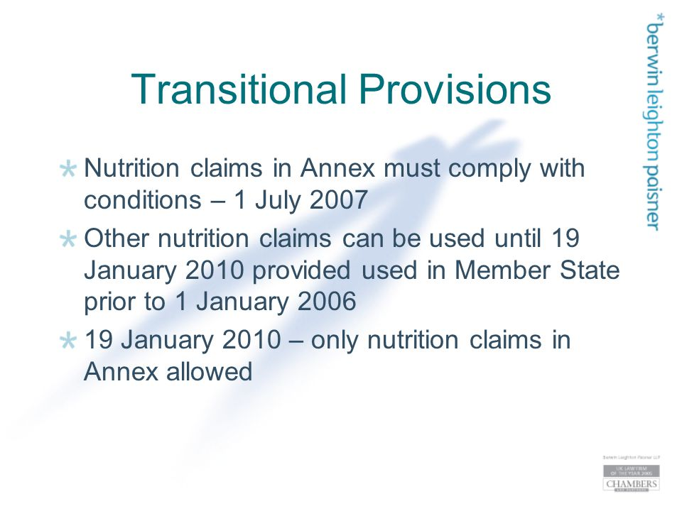 Transitional Provisions Nutrition claims in Annex must comply with conditions – 1 July 2007 Other nutrition claims can be used until 19 January 2010 provided used in Member State prior to 1 January 2006 19 January 2010 – only nutrition claims in Annex allowed