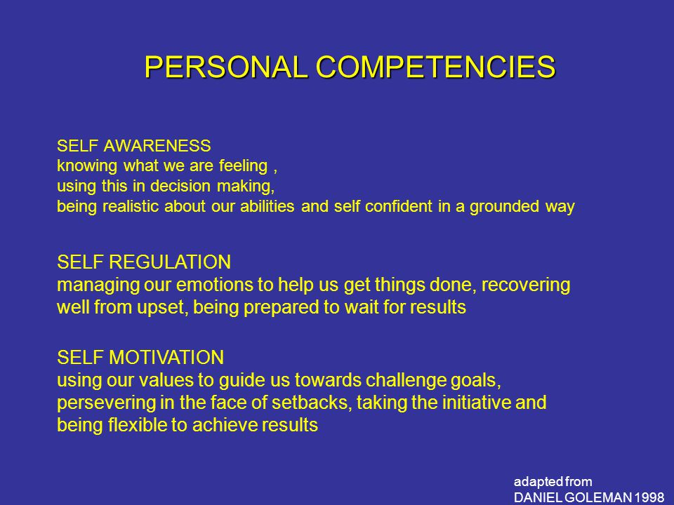PERSONAL COMPETENCIES SELF AWARENESS knowing what we are feeling, using this in decision making, being realistic about our abilities and self confident in a grounded way adapted from DANIEL GOLEMAN 1998 SELF REGULATION managing our emotions to help us get things done, recovering well from upset, being prepared to wait for results SELF MOTIVATION using our values to guide us towards challenge goals, persevering in the face of setbacks, taking the initiative and being flexible to achieve results