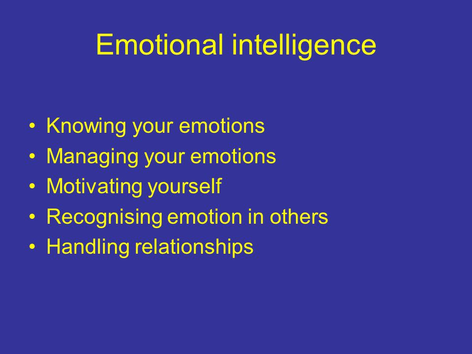 Emotional intelligence Knowing your emotions Managing your emotions Motivating yourself Recognising emotion in others Handling relationships