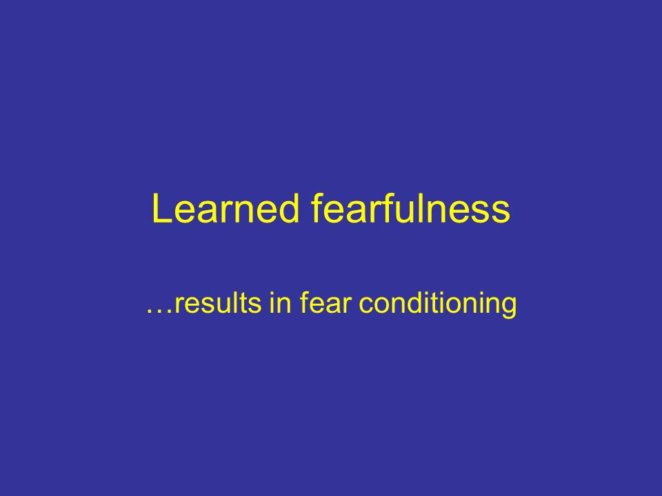 Learned fearfulness …results in fear conditioning