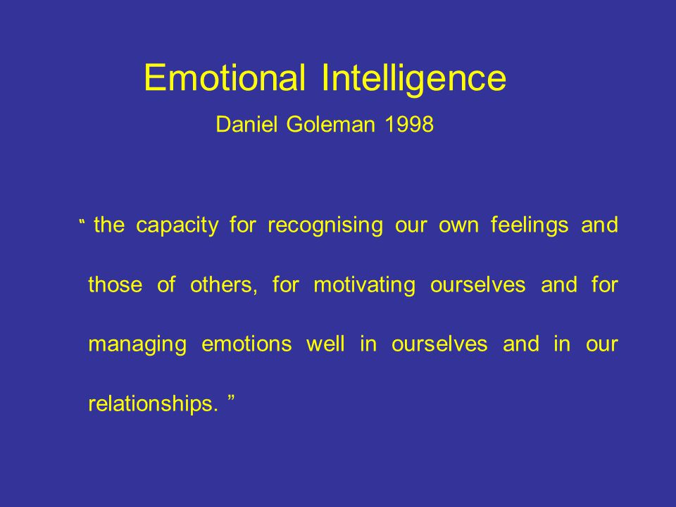 Emotional Intelligence Daniel Goleman 1998 the capacity for recognising our own feelings and those of others, for motivating ourselves and for managing emotions well in ourselves and in our relationships.