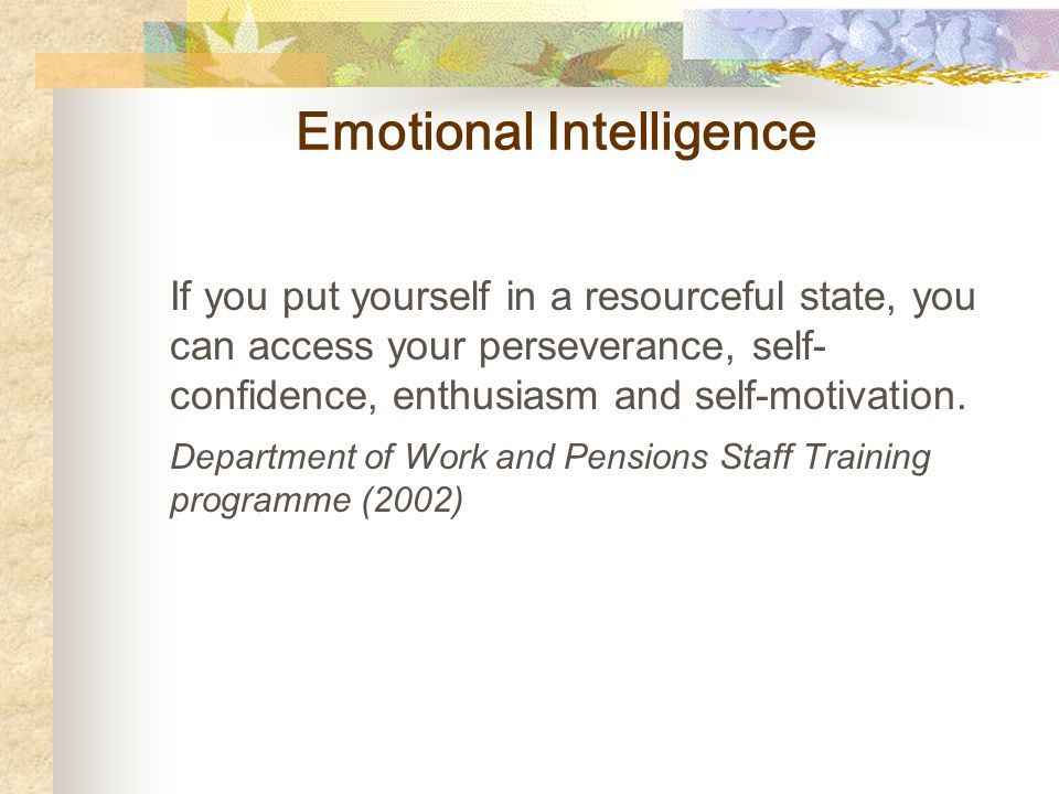 Emotional Intelligence If you put yourself in a resourceful state, you can access your perseverance, self- confidence, enthusiasm and self-motivation.
