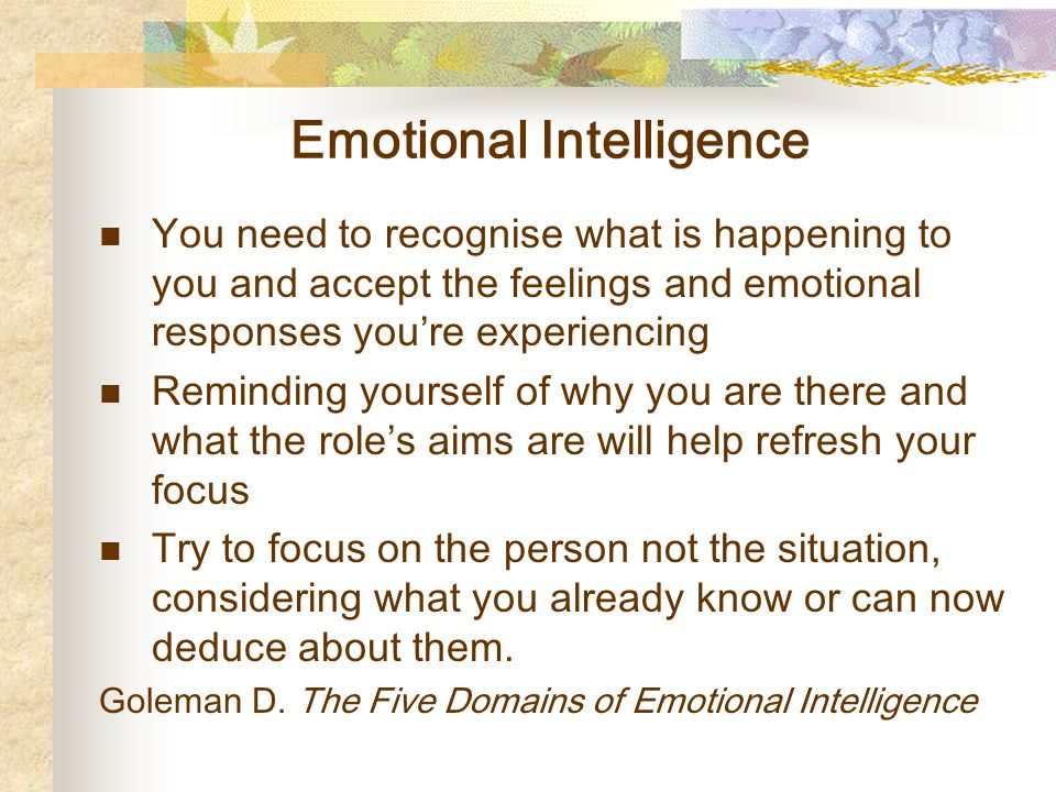 Emotional Intelligence You need to recognise what is happening to you and accept the feelings and emotional responses you're experiencing Reminding yourself of why you are there and what the role's aims are will help refresh your focus Try to focus on the person not the situation, considering what you already know or can now deduce about them.