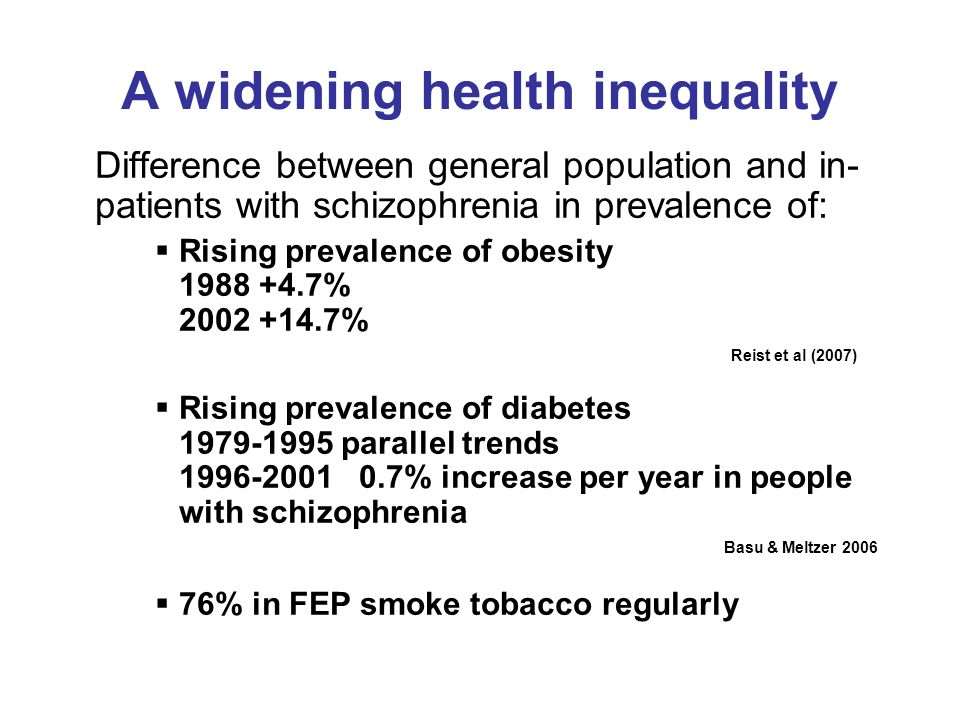 A widening health inequality Difference between general population and in- patients with schizophrenia in prevalence of:  Rising prevalence of obesity % % Reist et al (2007)  Rising prevalence of diabetes parallel trends % increase per year in people with schizophrenia Basu & Meltzer 2006  76% in FEP smoke tobacco regularly