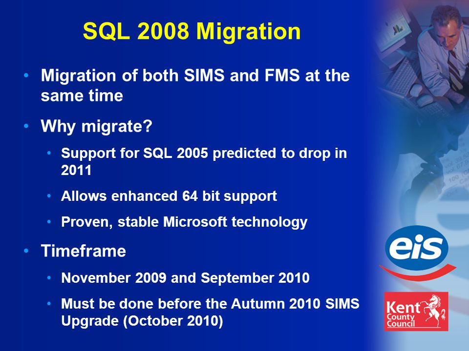 SQL 2008 Migration Migration of both SIMS and FMS at the same time Why migrate.
