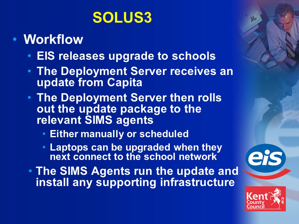 SOLUS3 Workflow EIS releases upgrade to schools The Deployment Server receives an update from Capita The Deployment Server then rolls out the update package to the relevant SIMS agents Either manually or scheduled Laptops can be upgraded when they next connect to the school network The SIMS Agents run the update and install any supporting infrastructure