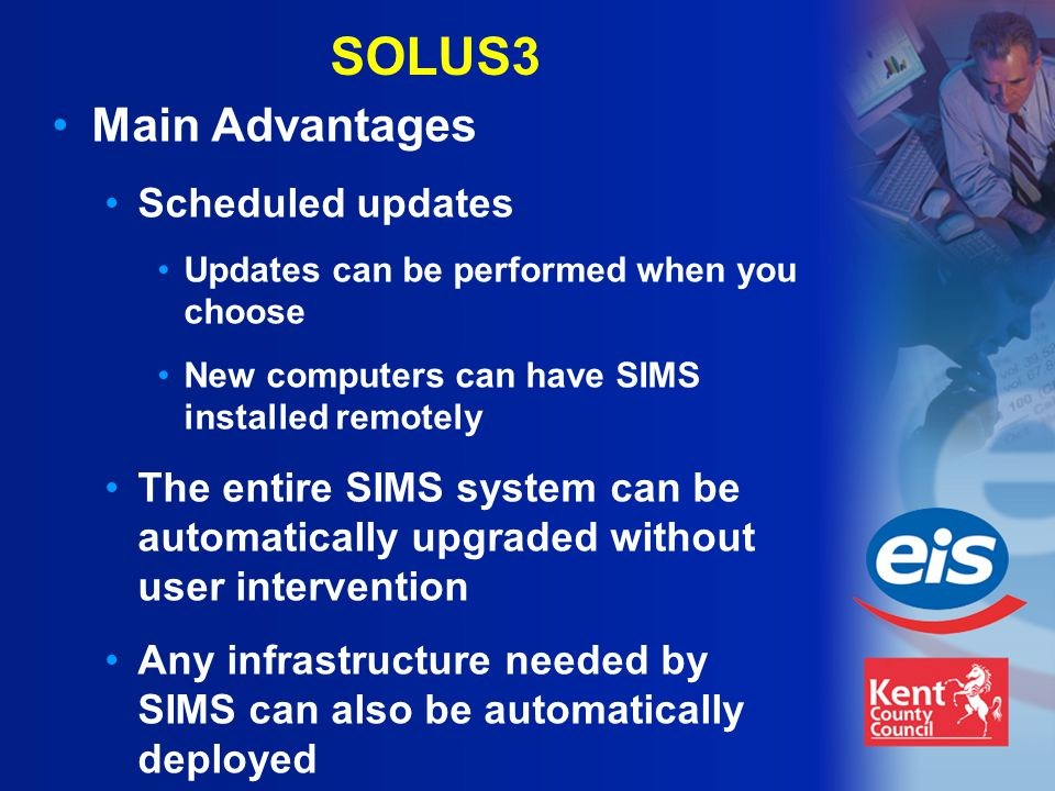 SOLUS3 Main Advantages Scheduled updates Updates can be performed when you choose New computers can have SIMS installed remotely The entire SIMS system can be automatically upgraded without user intervention Any infrastructure needed by SIMS can also be automatically deployed