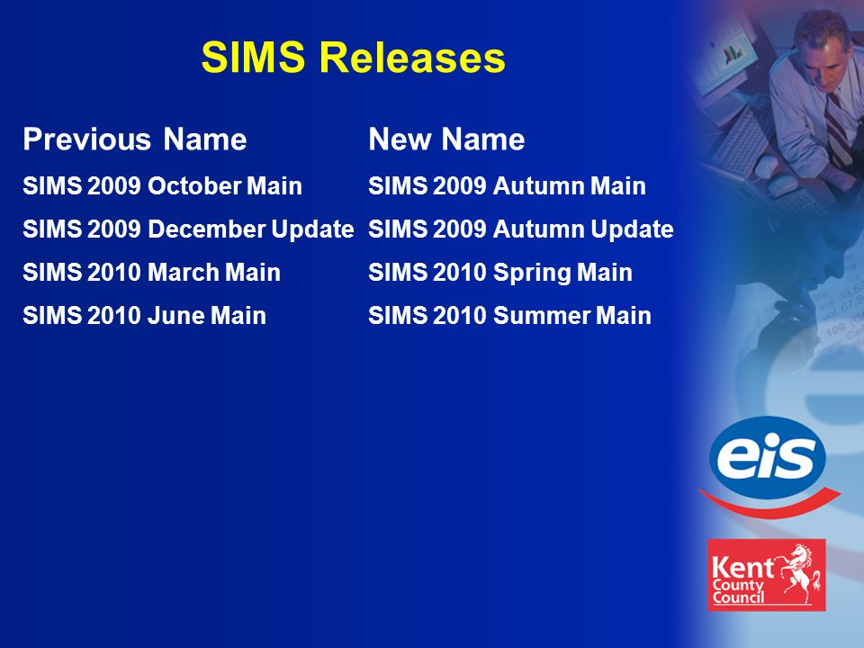 SIMS Releases Previous NameNew Name SIMS 2009 October MainSIMS 2009 Autumn Main SIMS 2009 December UpdateSIMS 2009 Autumn Update SIMS 2010 March MainSIMS 2010 Spring Main SIMS 2010 June MainSIMS 2010 Summer Main
