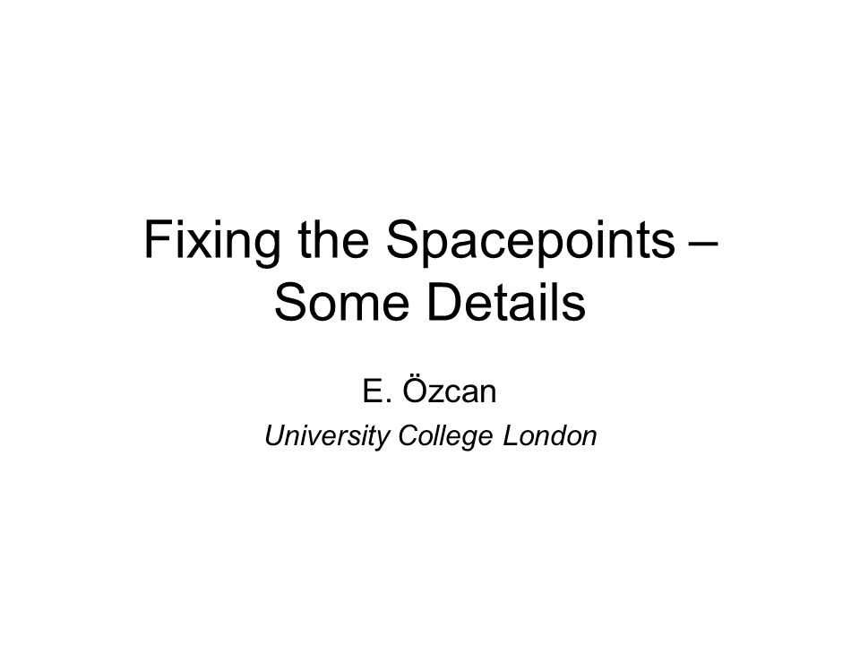 Fixing the Spacepoints – Some Details E. Özcan University College London