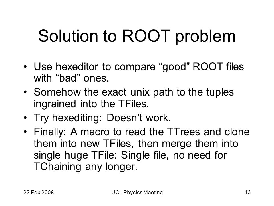22 Feb 2008UCL Physics Meeting13 Solution to ROOT problem Use hexeditor to compare good ROOT files with bad ones.