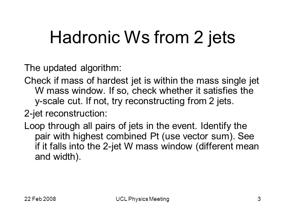 22 Feb 2008UCL Physics Meeting3 Hadronic Ws from 2 jets The updated algorithm: Check if mass of hardest jet is within the mass single jet W mass window.