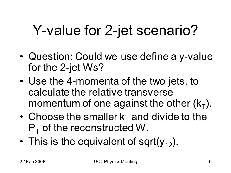 22 Feb 2008UCL Physics Meeting5 Y-value for 2-jet scenario.
