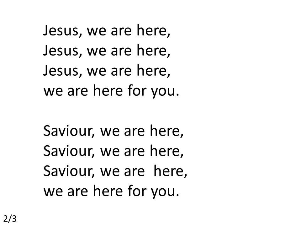 Jesus, we are here, we are here for you. Saviour, we are here, we are here for you. 2/3