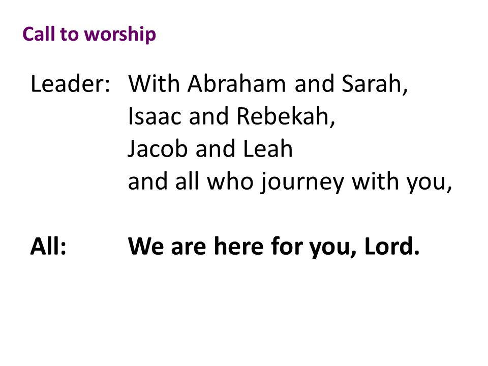 Call to worship Leader: With Abraham and Sarah, Isaac and Rebekah, Jacob and Leah and all who journey with you, All:We are here for you, Lord.