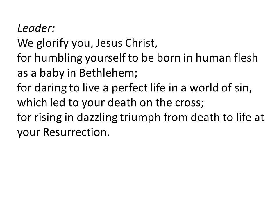 Leader: We glorify you, Jesus Christ, for humbling yourself to be born in human flesh as a baby in Bethlehem; for daring to live a perfect life in a world of sin, which led to your death on the cross; for rising in dazzling triumph from death to life at your Resurrection.