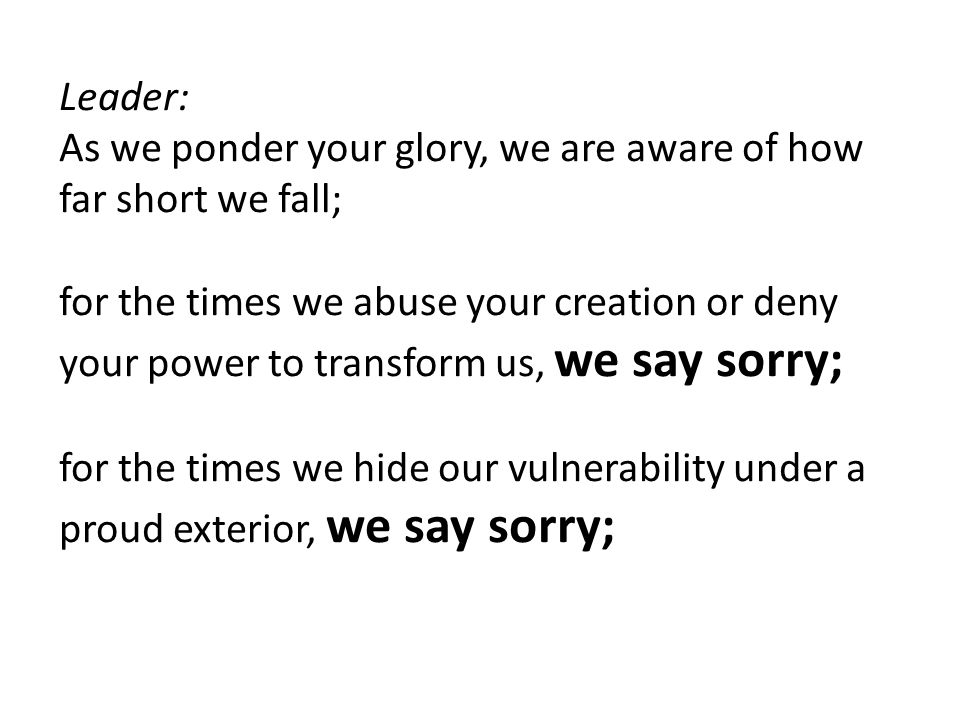 Leader: As we ponder your glory, we are aware of how far short we fall; for the times we abuse your creation or deny your power to transform us, we say sorry; for the times we hide our vulnerability under a proud exterior, we say sorry;