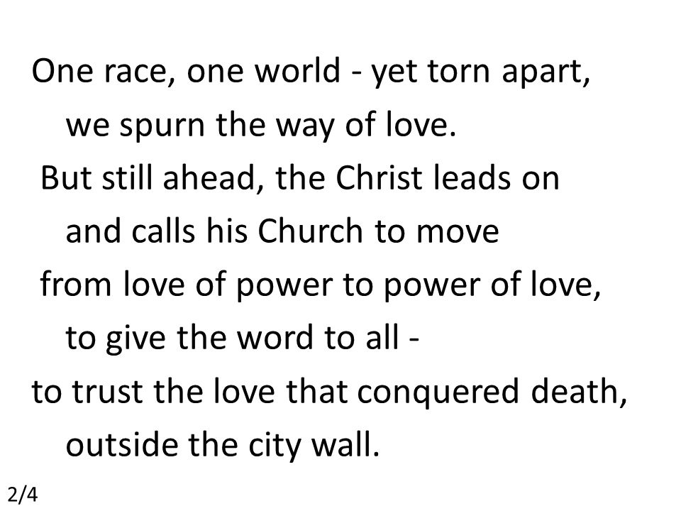 One race, one world - yet torn apart, we spurn the way of love.