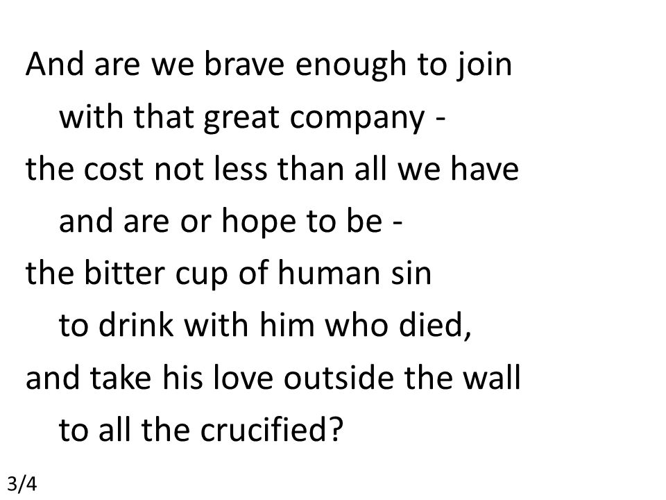 And are we brave enough to join with that great company - the cost not less than all we have and are or hope to be - the bitter cup of human sin to drink with him who died, and take his love outside the wall to all the crucified.