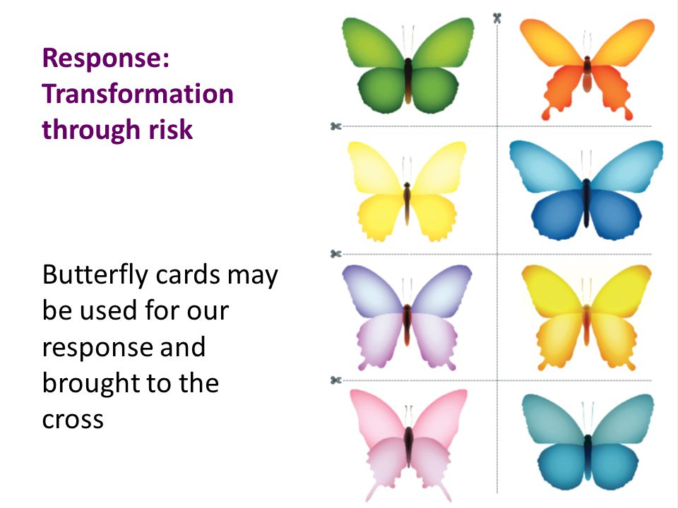 Response: Transformation through risk Butterfly cards may be used for our response and brought to the cross