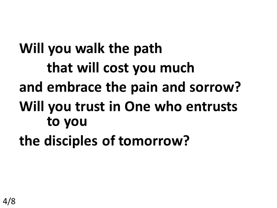 Will you walk the path that will cost you much and embrace the pain and sorrow.