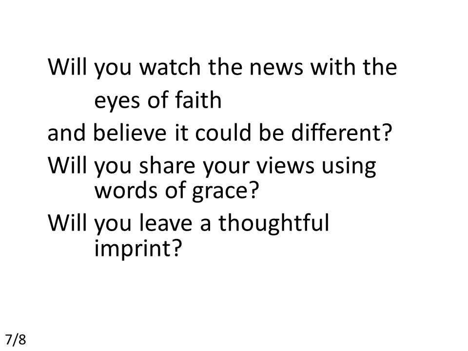 Will you watch the news with the eyes of faith and believe it could be different.