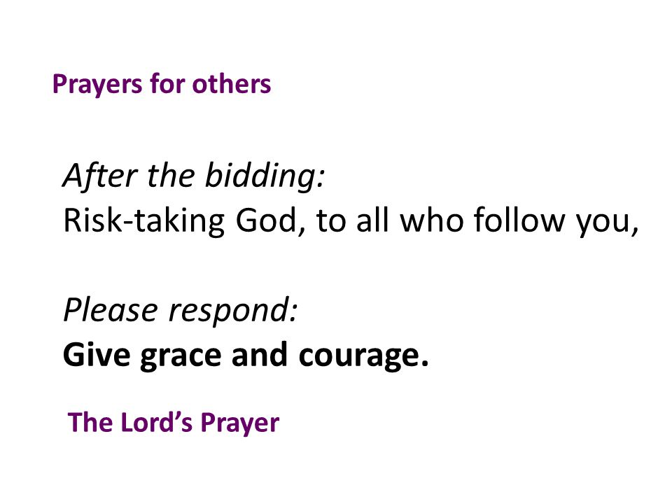 After the bidding: Risk-taking God, to all who follow you, Please respond: Give grace and courage.