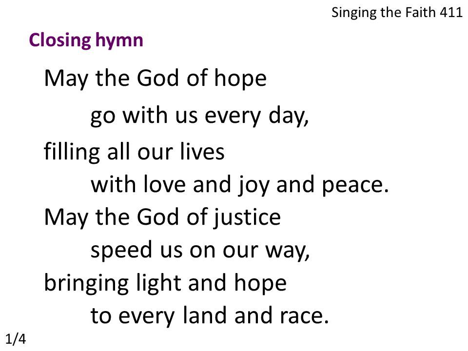 May the God of hope go with us every day, filling all our lives with love and joy and peace.