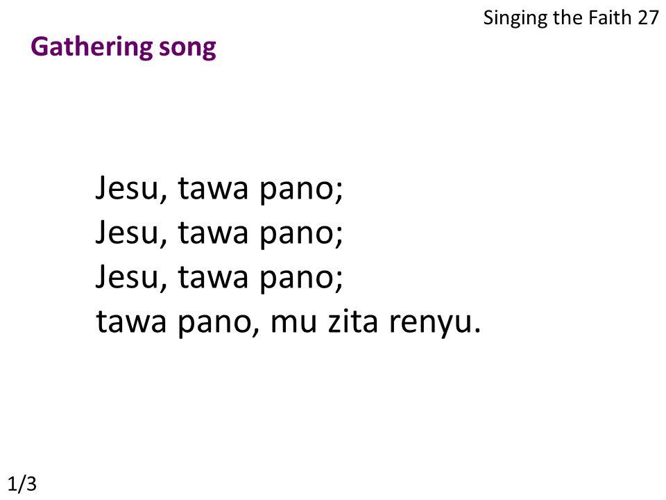 Jesu, tawa pano; tawa pano, mu zita renyu. Singing the Faith 27 1/3 Gathering song