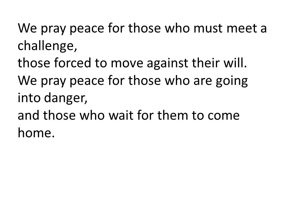 We pray peace for those who must meet a challenge, those forced to move against their will. We pray peace for those who are going into danger, and tho