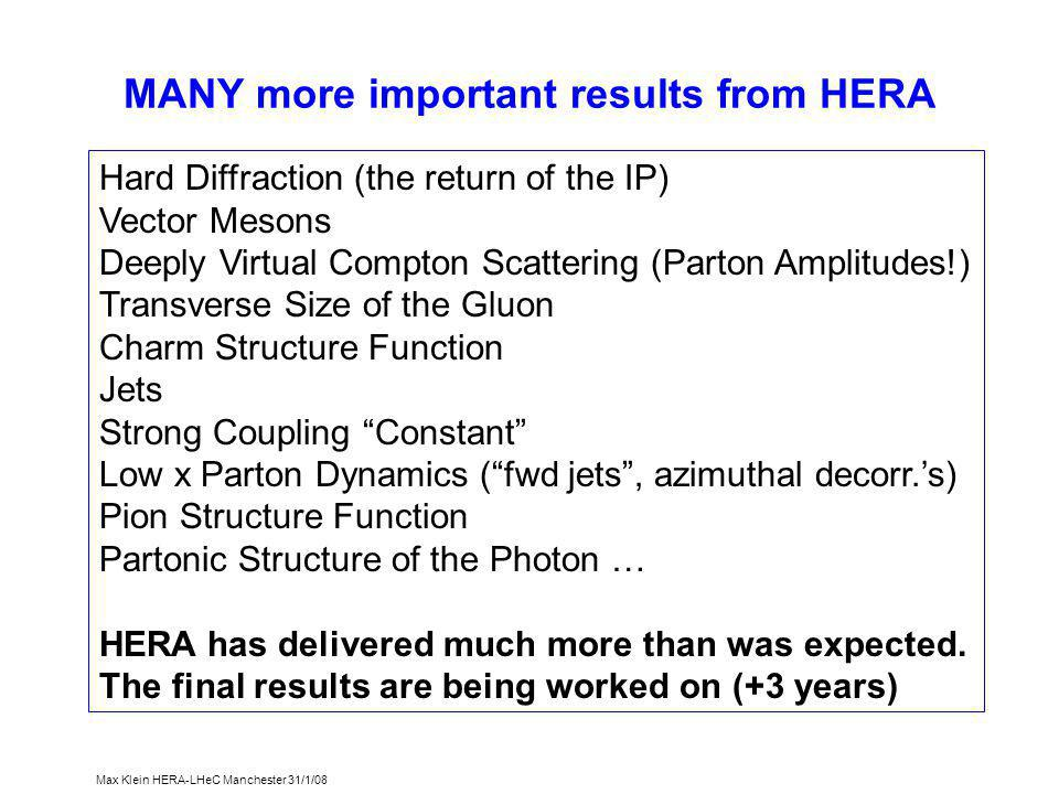 Max Klein HERA-LHeC Manchester 31/1/08 MANY more important results from HERA Hard Diffraction (the return of the IP) Vector Mesons Deeply Virtual Compton Scattering (Parton Amplitudes!) Transverse Size of the Gluon Charm Structure Function Jets Strong Coupling Constant Low x Parton Dynamics ( fwd jets , azimuthal decorr.'s) Pion Structure Function Partonic Structure of the Photon … HERA has delivered much more than was expected.