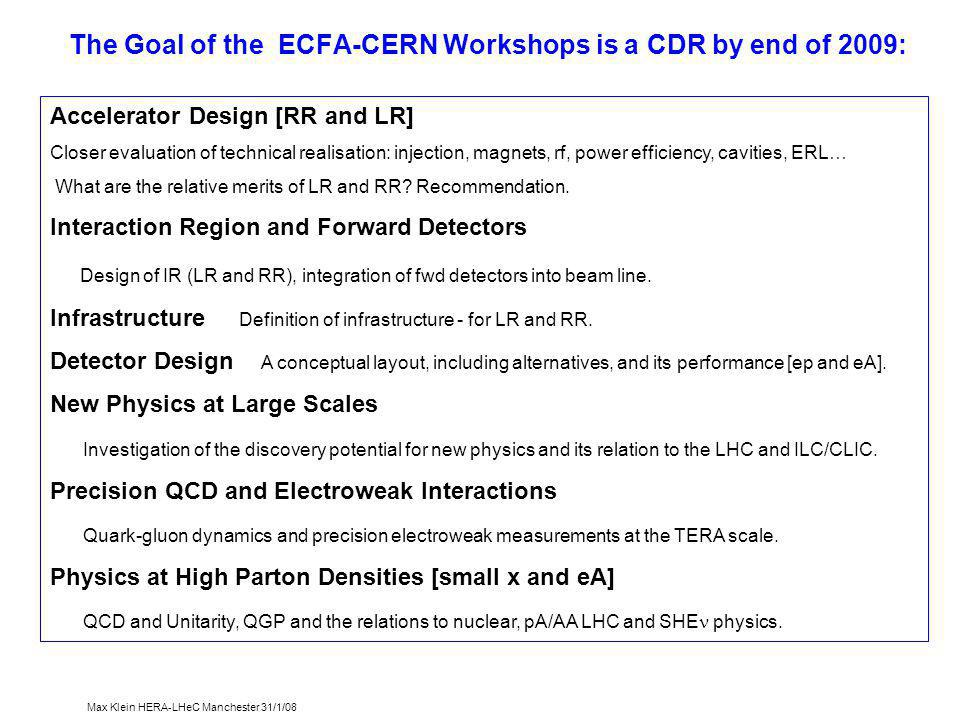 Max Klein HERA-LHeC Manchester 31/1/08 The Goal of the ECFA-CERN Workshops is a CDR by end of 2009: Accelerator Design [RR and LR] Closer evaluation of technical realisation: injection, magnets, rf, power efficiency, cavities, ERL… What are the relative merits of LR and RR.