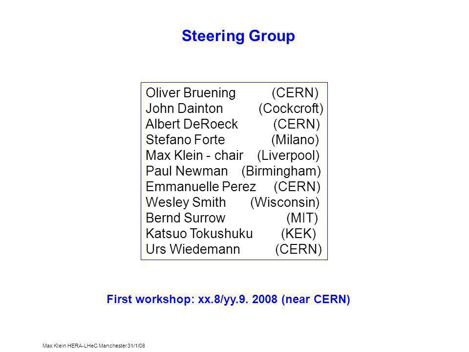 Max Klein HERA-LHeC Manchester 31/1/08 Steering Group Oliver Bruening (CERN) John Dainton (Cockcroft) Albert DeRoeck (CERN) Stefano Forte (Milano) Max Klein - chair (Liverpool) Paul Newman (Birmingham) Emmanuelle Perez (CERN) Wesley Smith (Wisconsin) Bernd Surrow (MIT) Katsuo Tokushuku (KEK) Urs Wiedemann (CERN) First workshop: xx.8/yy.9.