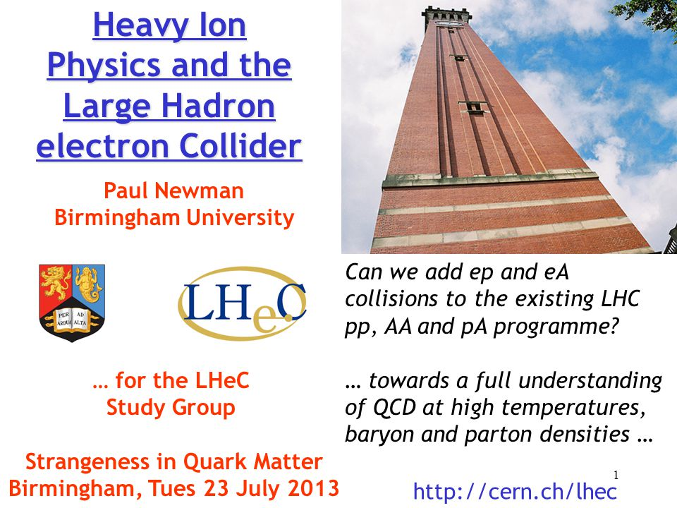 Heavy Ion Physics and the Large Hadron electron Collider Paul Newman Birmingham University … for the LHeC Study Group Strangeness in Quark Matter Birmingham, Tues 23 July 2013 http://cern.ch/lhec Can we add ep and eA collisions to the existing LHC pp, AA and pA programme.