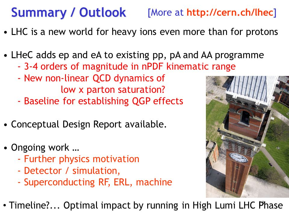 Summary / Outlook LHC is a new world for heavy ions even more than for protons LHeC adds ep and eA to existing pp, pA and AA programme - 3-4 orders of magnitude in nPDF kinematic range - New non-linear QCD dynamics of low x parton saturation.