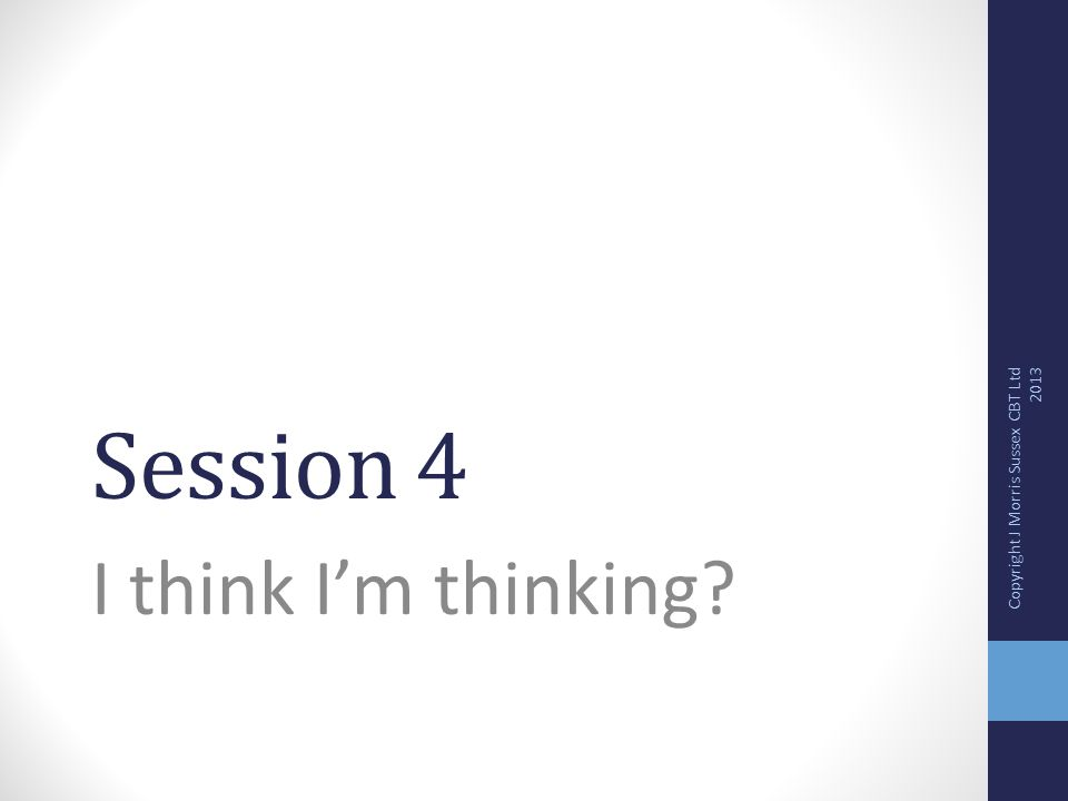 Session 4 I think I'm thinking Copyright J Morris Sussex CBT Ltd 2013