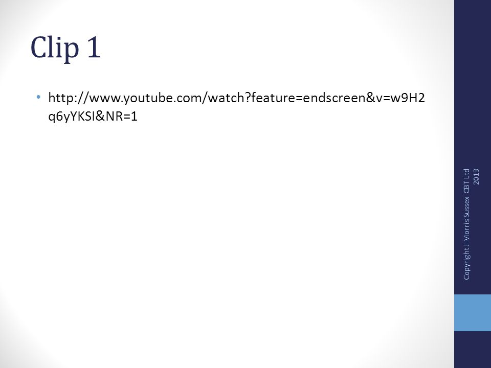Clip 1 http://www.youtube.com/watch feature=endscreen&v=w9H2 q6yYKSI&NR=1 Copyright J Morris Sussex CBT Ltd 2013