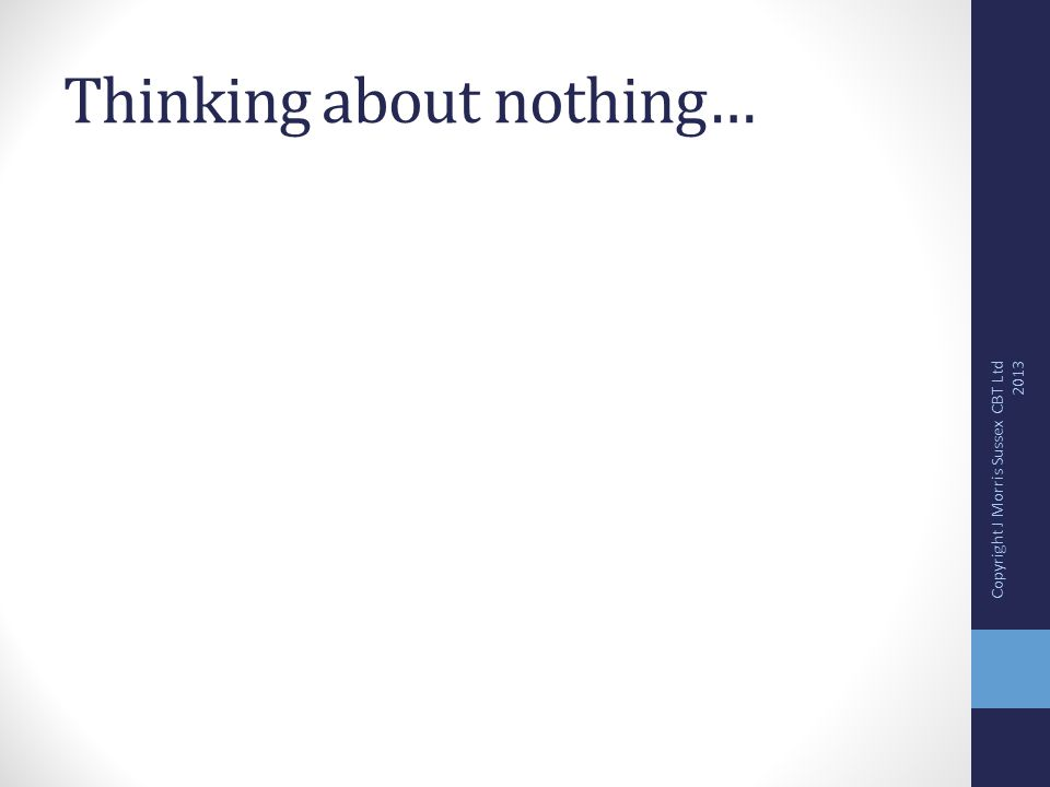 Thinking about nothing… Copyright J Morris Sussex CBT Ltd 2013